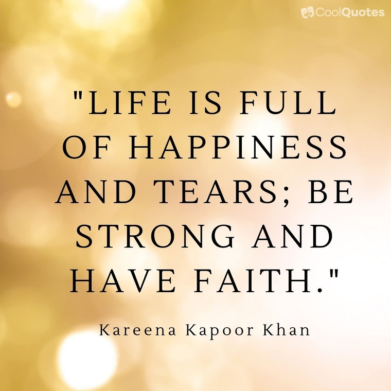 """Faith quotes - """"Life is full of happiness and tears; be strong and have faith."""""""