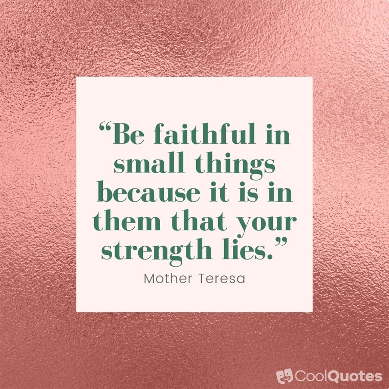 """Faith quotes - """"Be faithful in small things because it is in them that your strength lies."""""""