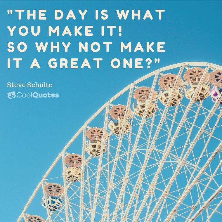 """Short Motivational Quotes Images - """"The day is what you make it! So why not make it a great one?"""""""