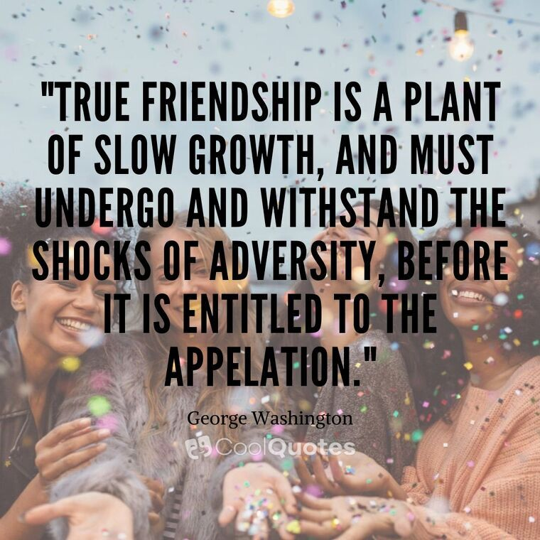 """Friendship Picture Quotes - """"True friendship is a plant of slow growth, and must undergo and withstand the shocks of adversity, before it is entitled to the appelation."""""""