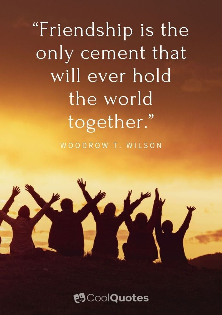 """Friendship Picture Quotes - """"Friendship is the only cement that will ever hold the world together."""""""