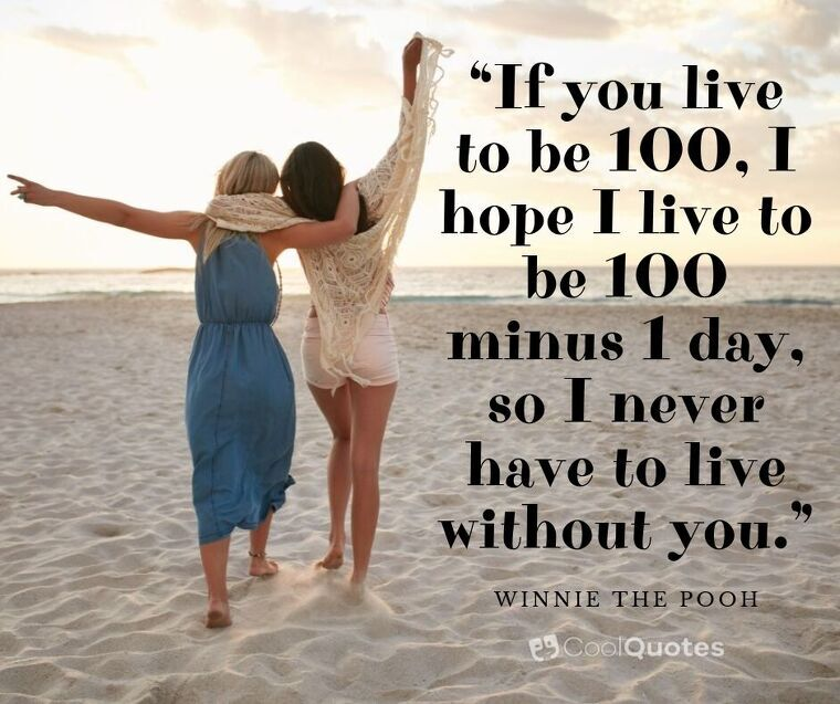 """Friendship Picture Quotes - """"If you live to be 100, I hope I live to be 100 minus 1 day, so I never have to live without you."""""""