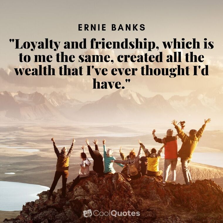 """Friendship Picture Quotes -""""Loyalty and friendship, which is to me the same, created all the wealth that I've ever thought I'd have."""""""