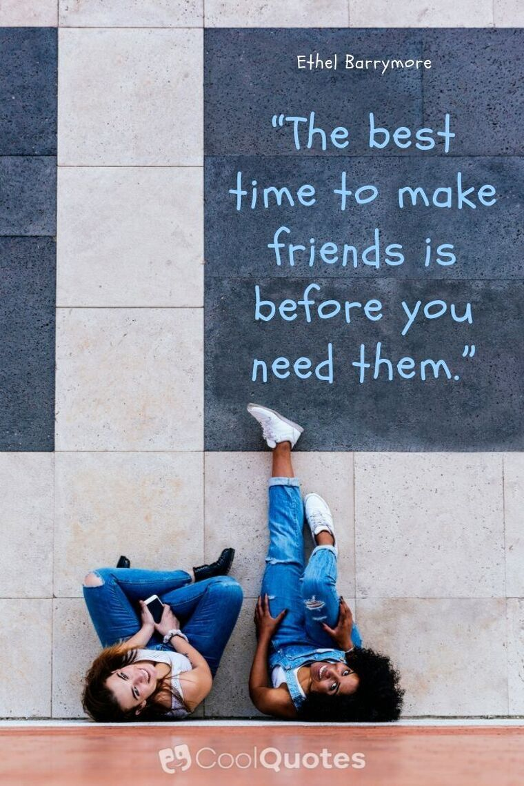 """Friendship Picture Quotes - """"The best time to make friends is before you need them."""""""